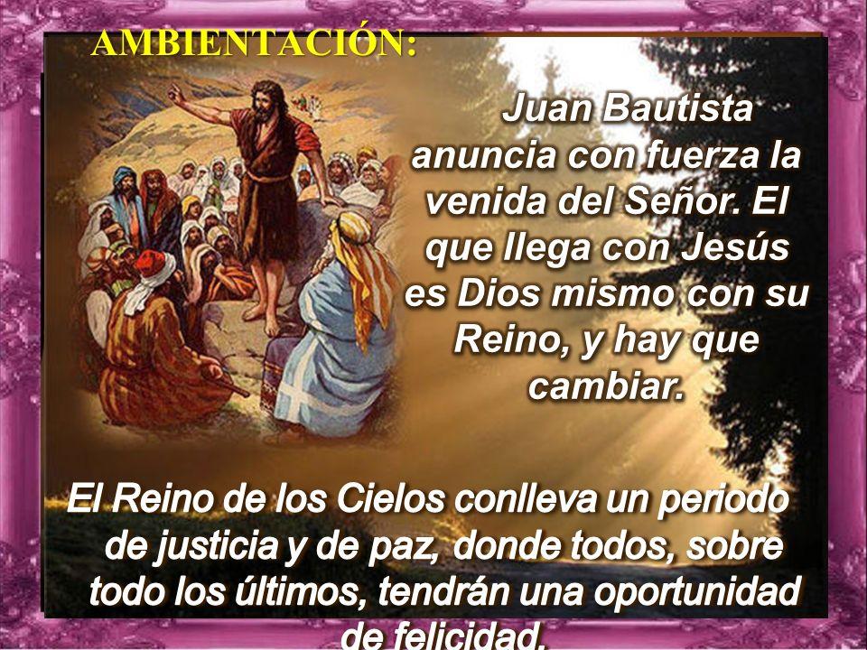 AMBIENTACIÓN: Juan Bautista anuncia con fuerza la venida del Señor. El que llega con Jesús es Dios mismo con su Reino, y hay que cambiar.