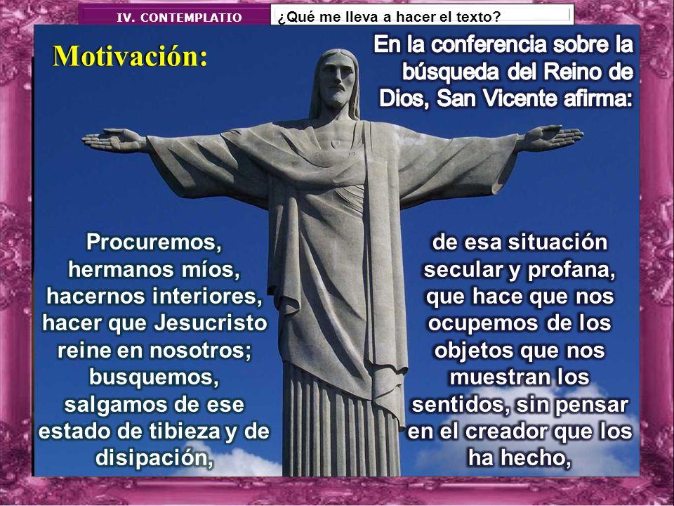 IV. CONTEMPLATIO ¿Qué me lleva a hacer el texto En la conferencia sobre la búsqueda del Reino de Dios, San Vicente afirma:
