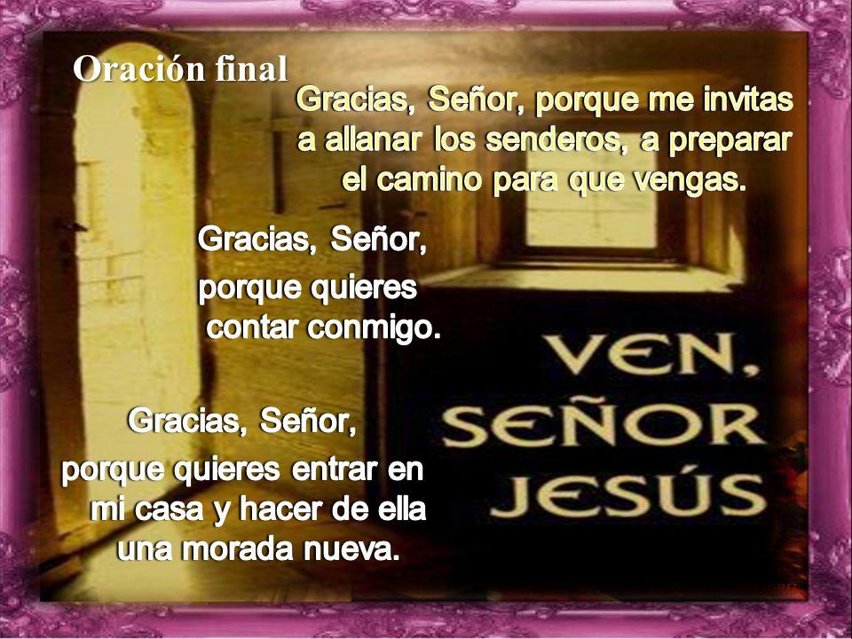 Oración final Gracias, Señor, porque me invitas a allanar los senderos, a preparar el camino para que vengas.