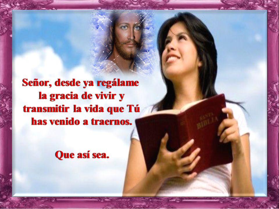 Señor, desde ya regálame la gracia de vivir y transmitir la vida que Tú has venido a traernos.