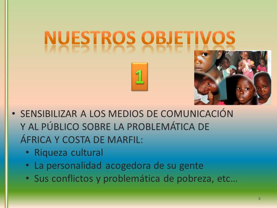 Nuestros objetivos 1. SENSIBILIZAR A LOS MEDIOS DE COMUNICACIÓN Y AL PÚBLICO SOBRE LA PROBLEMÁTICA DE ÁFRICA Y COSTA DE MARFIL: