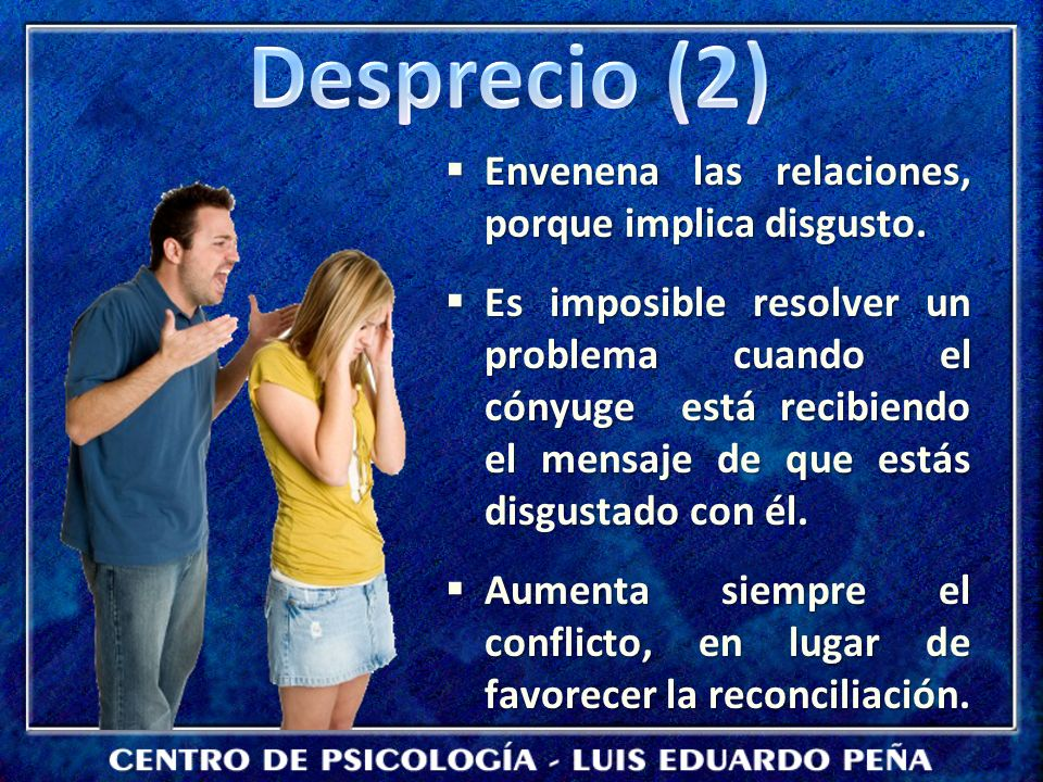 Desprecio (2) Envenena las relaciones, porque implica disgusto.