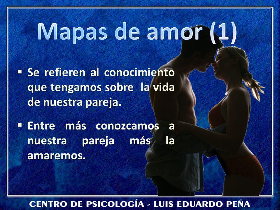 Mapas de amor (1) Se refieren al conocimiento que tengamos sobre la vida de nuestra pareja.