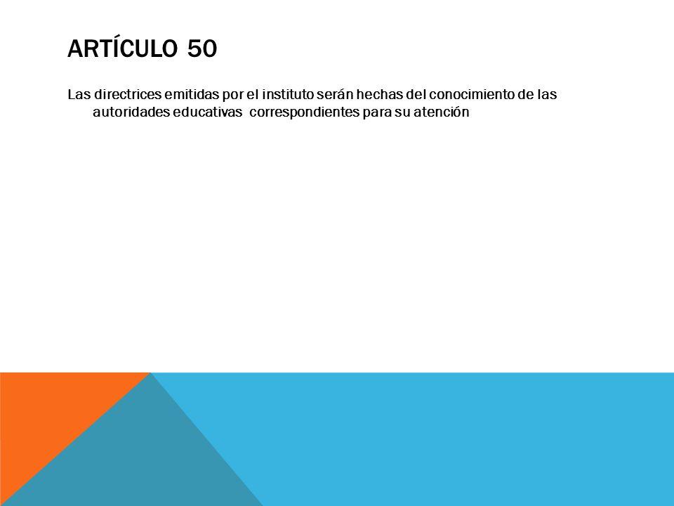 Artículo 50 Las directrices emitidas por el instituto serán hechas del conocimiento de las autoridades educativas correspondientes para su atención.