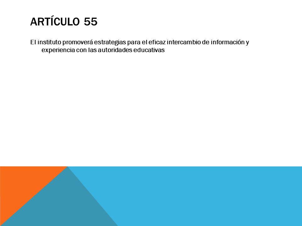 Artículo 55 El instituto promoverá estrategias para el eficaz intercambio de información y experiencia con las autoridades educativas.