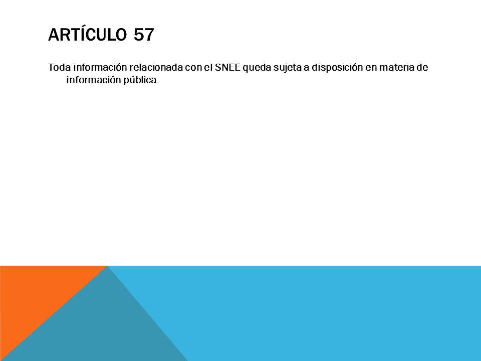 Artículo 57 Toda información relacionada con el SNEE queda sujeta a disposición en materia de información pública.