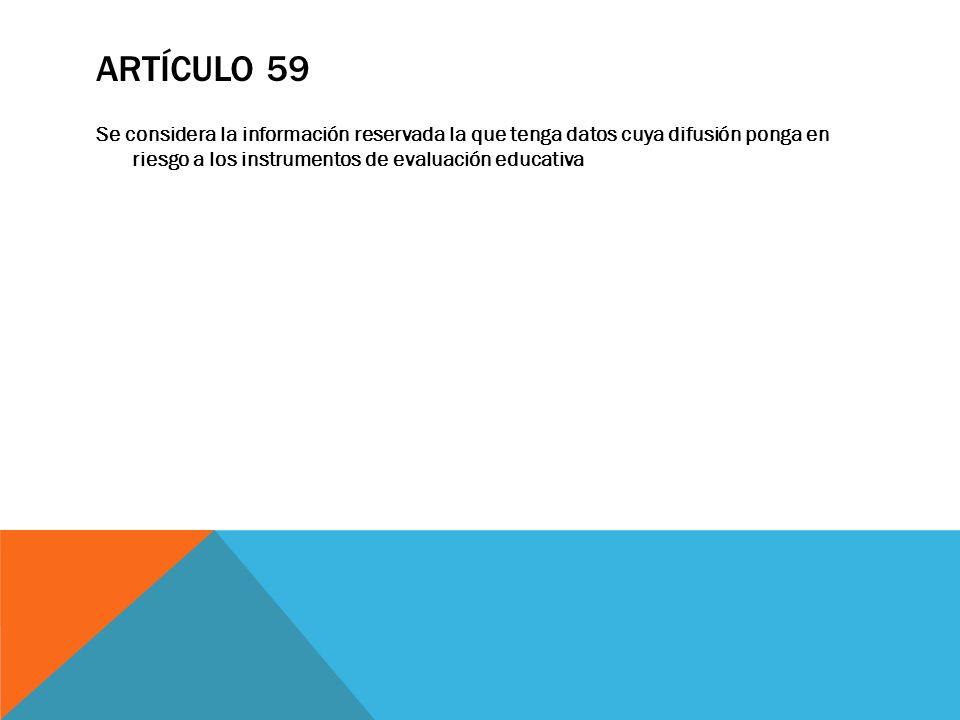 Artículo 59 Se considera la información reservada la que tenga datos cuya difusión ponga en riesgo a los instrumentos de evaluación educativa.