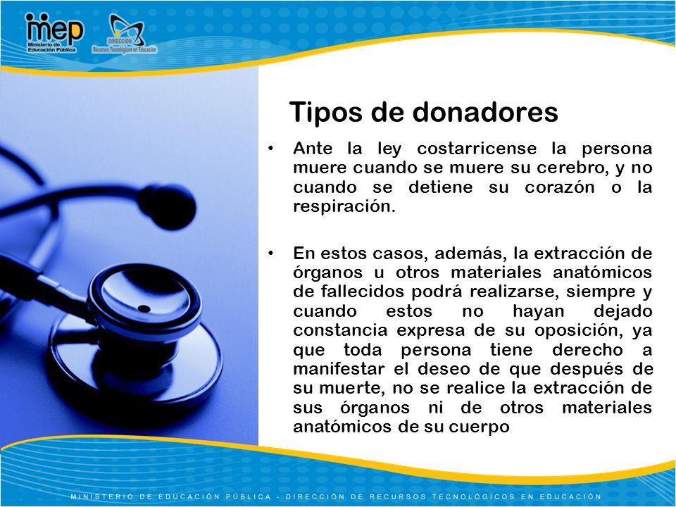 Tipos de donadores Ante la ley costarricense la persona muere cuando se muere su cerebro, y no cuando se detiene su corazón o la respiración.