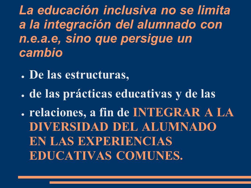 La educación inclusiva no se limita a la integración del alumnado con n.e.a.e, sino que persigue un cambio