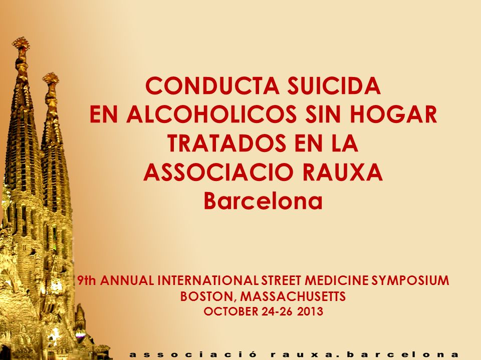 CONDUCTA SUICIDA EN ALCOHOLICOS SIN HOGAR TRATADOS EN LA ASSOCIACIO RAUXA Barcelona 9th ANNUAL INTERNATIONAL STREET MEDICINE SYMPOSIUM BOSTON, MASSACHUSETTS OCTOBER 24-26 2013