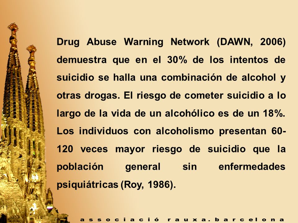 Drug Abuse Warning Network (DAWN, 2006) demuestra que en el 30% de los intentos de suicidio se halla una combinación de alcohol y otras drogas.