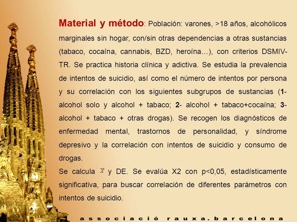 Material y método: Población: varones, >18 años, alcohólicos marginales sin hogar, con/sin otras dependencias a otras sustancias (tabaco, cocaína, cannabis, BZD, heroína…), con criterios DSMIV-TR. Se practica historia clínica y adictiva. Se estudia la prevalencia de intentos de suicidio, así como el número de intentos por persona y su correlación con los siguientes subgrupos de sustancias (1- alcohol solo y alcohol + tabaco; 2- alcohol + tabaco+cocaína; 3- alcohol + tabaco + otras drogas). Se recogen los diagnósticos de enfermedad mental, trastornos de personalidad, y síndrome depresivo y la correlación con intentos de suicidio y consumo de drogas.