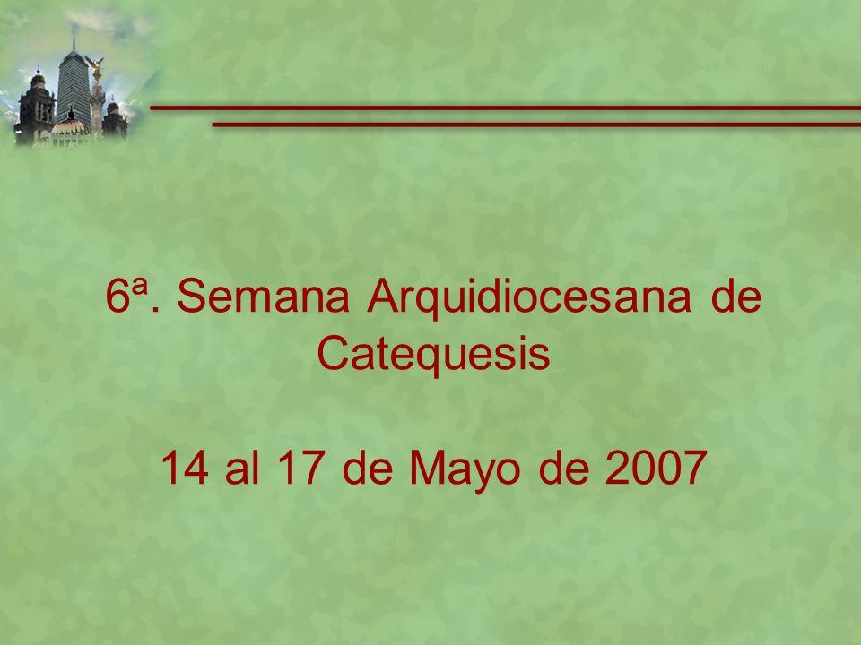 6ª. Semana Arquidiocesana de Catequesis 14 al 17 de Mayo de 2007