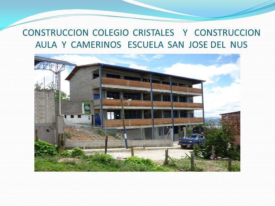 CONSTRUCCION COLEGIO CRISTALES Y CONSTRUCCION AULA Y CAMERINOS ESCUELA SAN JOSE DEL NUS