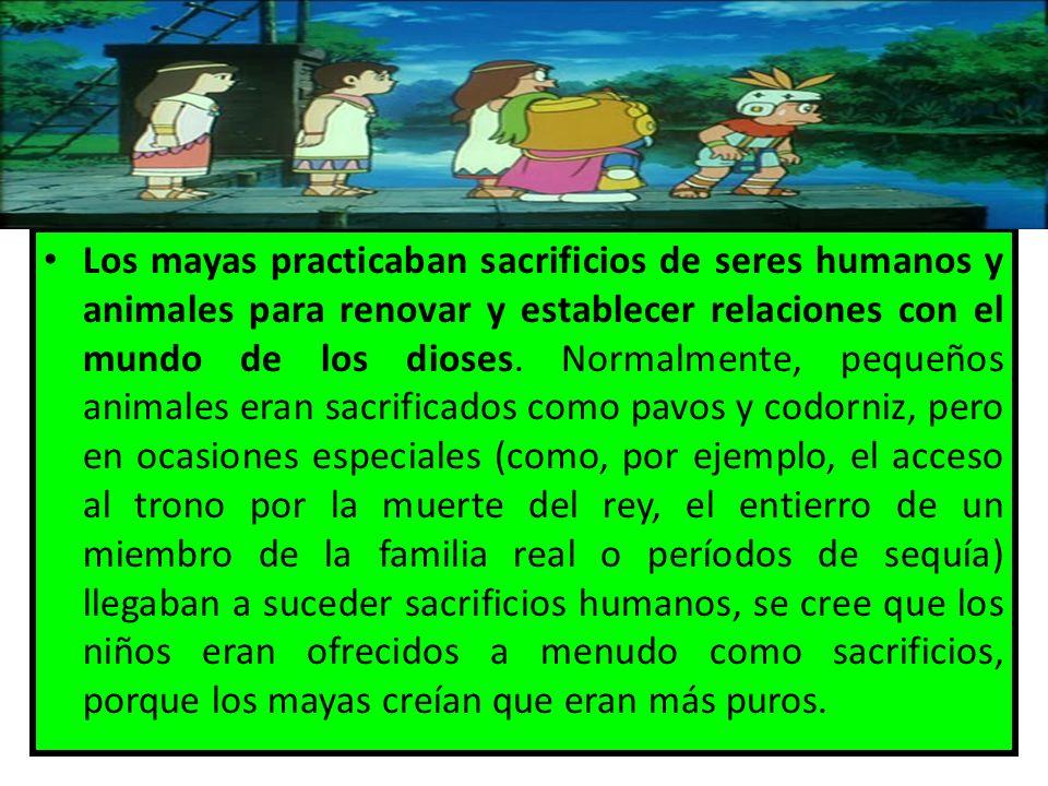Los mayas practicaban sacrificios de seres humanos y animales para renovar y establecer relaciones con el mundo de los dioses.