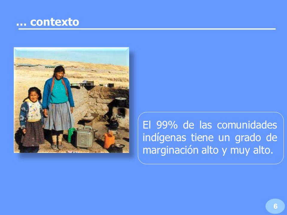 … contexto El 99% de las comunidades indígenas tiene un grado de marginación alto y muy alto. 6