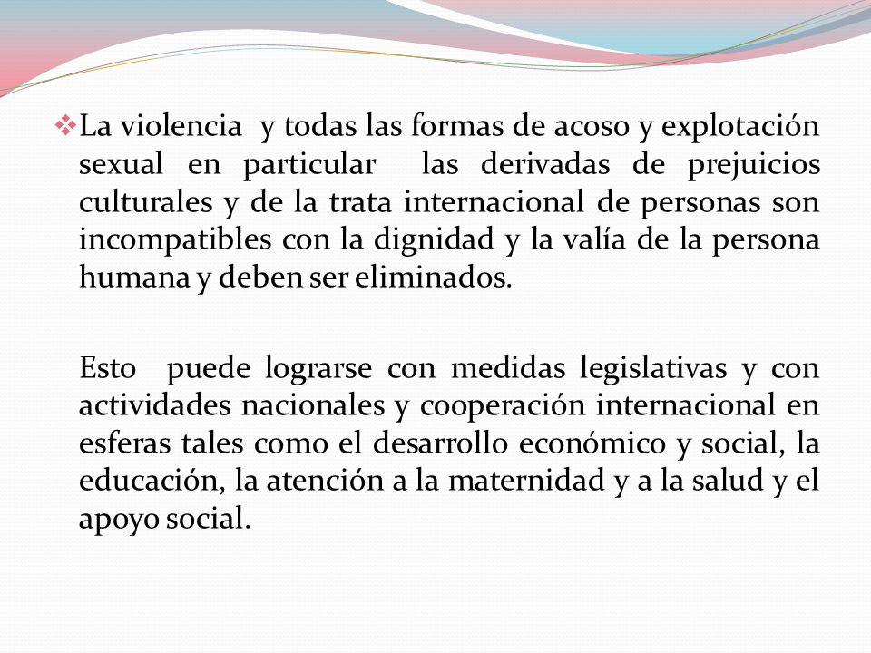 La violencia y todas las formas de acoso y explotación sexual en particular las derivadas de prejuicios culturales y de la trata internacional de personas son incompatibles con la dignidad y la valía de la persona humana y deben ser eliminados.