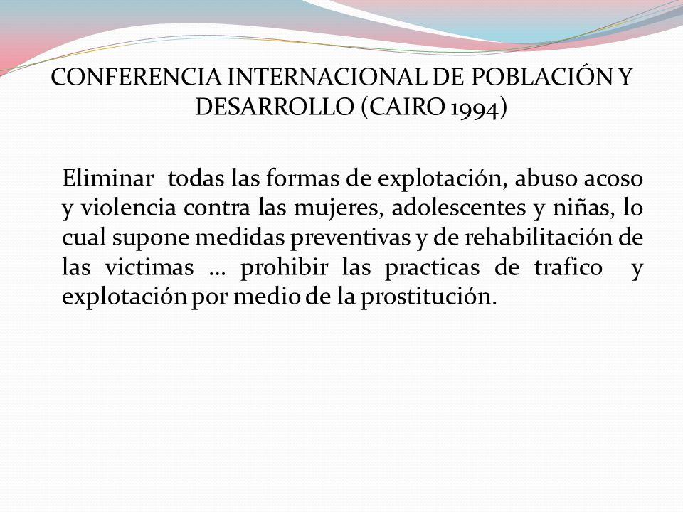 CONFERENCIA INTERNACIONAL DE POBLACIÓN Y DESARROLLO (CAIRO 1994) Eliminar todas las formas de explotación, abuso acoso y violencia contra las mujeres, adolescentes y niñas, lo cual supone medidas preventivas y de rehabilitación de las victimas … prohibir las practicas de trafico y explotación por medio de la prostitución.