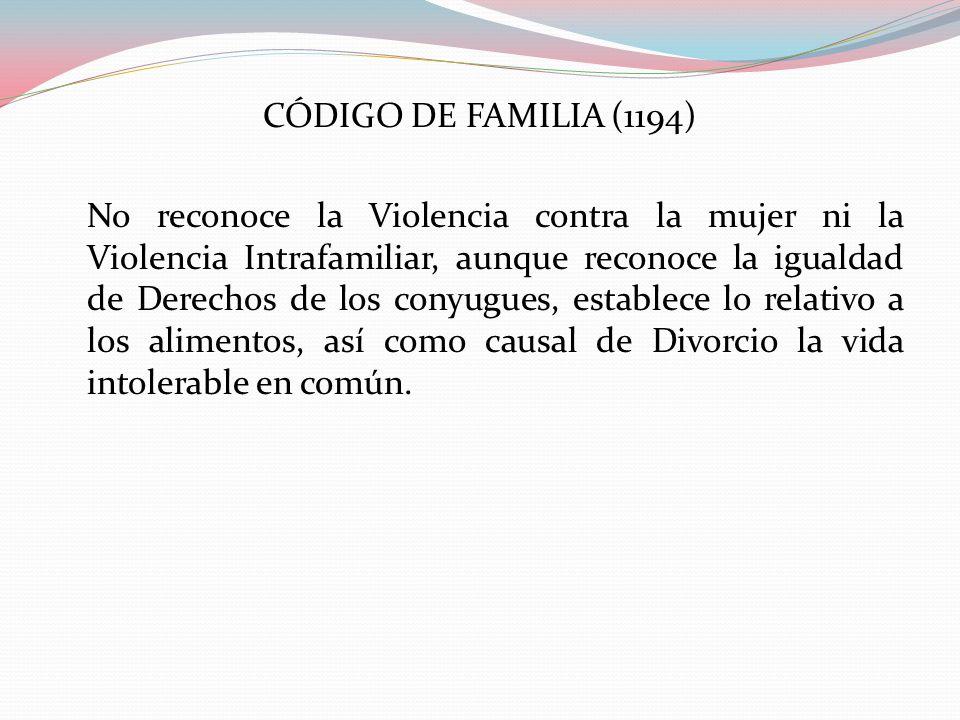 CÓDIGO DE FAMILIA (1194) No reconoce la Violencia contra la mujer ni la Violencia Intrafamiliar, aunque reconoce la igualdad de Derechos de los conyugues, establece lo relativo a los alimentos, así como causal de Divorcio la vida intolerable en común.