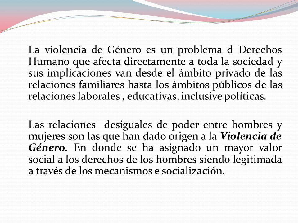La violencia de Género es un problema d Derechos Humano que afecta directamente a toda la sociedad y sus implicaciones van desde el ámbito privado de las relaciones familiares hasta los ámbitos públicos de las relaciones laborales , educativas, inclusive políticas.