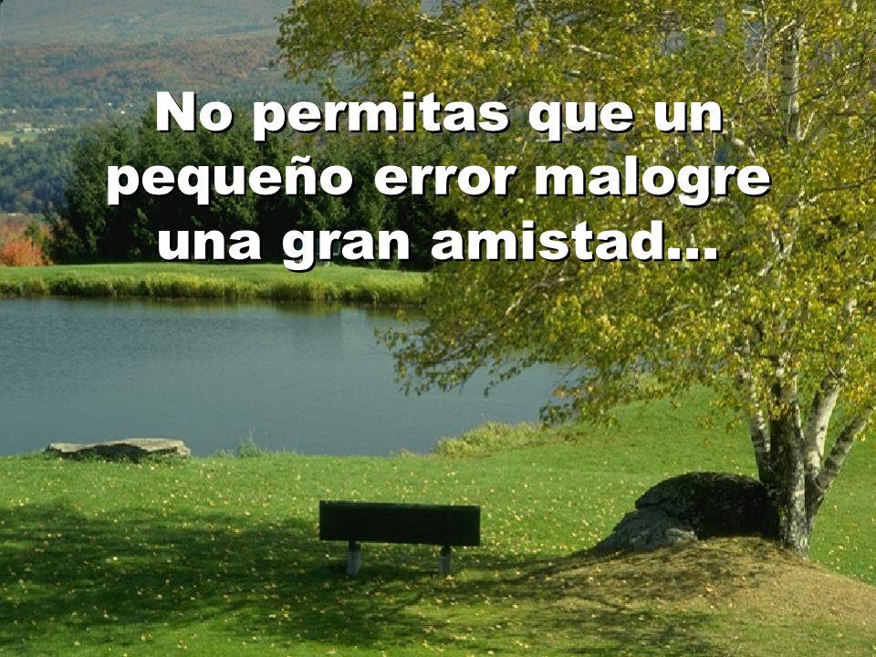 No permitas que un pequeño error malogre una gran amistad...
