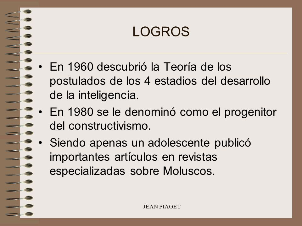 LOGROS En 1960 descubrió la Teoría de los postulados de los 4 estadios del desarrollo de la inteligencia.