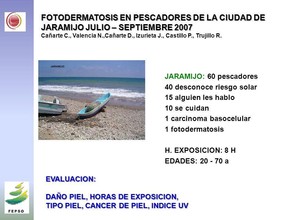 FOTODERMATOSIS EN PESCADORES DE LA CIUDAD DE JARAMIJO JULIO – SEPTIEMBRE 2007 Cañarte C., Valencia N.,Cañarte D., Izurieta J., Castillo P., Trujillo R.