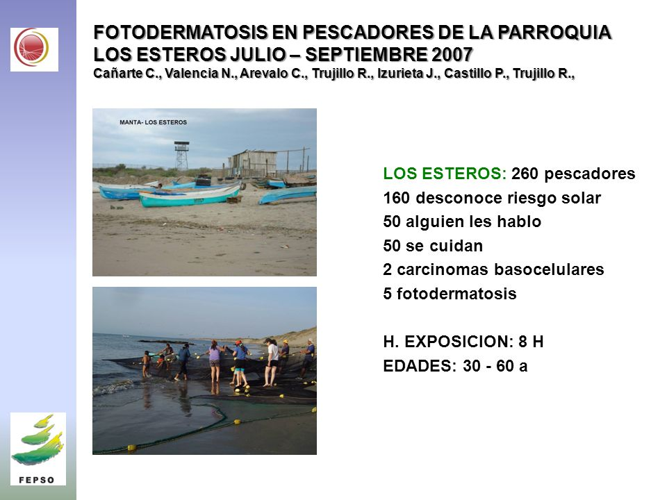 FOTODERMATOSIS EN PESCADORES DE LA PARROQUIA LOS ESTEROS JULIO – SEPTIEMBRE 2007 Cañarte C., Valencia N., Arevalo C., Trujillo R., Izurieta J., Castillo P., Trujillo R.,