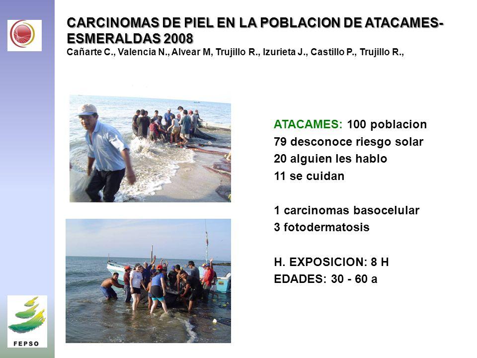 CARCINOMAS DE PIEL EN LA POBLACION DE ATACAMES-ESMERALDAS 2008 Cañarte C., Valencia N., Alvear M, Trujillo R., Izurieta J., Castillo P., Trujillo R.,