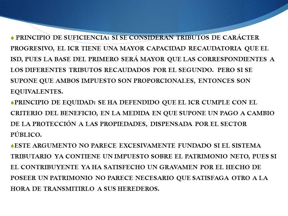 PRINCIPIO DE SUFICIENCIA: SI SE CONSIDERAN TRIBUTOS DE CARÁCTER PROGRESIVO, EL ICR TIENE UNA MAYOR CAPACIDAD RECAUDATORIA QUE EL ISD, PUES LA BASE DEL PRIMERO SERÁ MAYOR QUE LAS CORRESPONDIENTES A LOS DIFERENTES TRIBUTOS RECAUDADOS POR EL SEGUNDO. PERO SI SE SUPONE QUE AMBOS IMPUESTO SON PROPORCIONALES, ENTONCES SON EQUIVALENTES.