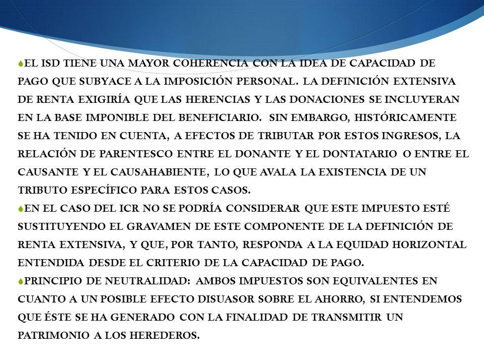 EL ISD TIENE UNA MAYOR COHERENCIA CON LA IDEA DE CAPACIDAD DE PAGO QUE SUBYACE A LA IMPOSICIÓN PERSONAL. LA DEFINICIÓN EXTENSIVA DE RENTA EXIGIRÍA QUE LAS HERENCIAS Y LAS DONACIONES SE INCLUYERAN EN LA BASE IMPONIBLE DEL BENEFICIARIO. SIN EMBARGO, HISTÓRICAMENTE SE HA TENIDO EN CUENTA, A EFECTOS DE TRIBUTAR POR ESTOS INGRESOS, LA RELACIÓN DE PARENTESCO ENTRE EL DONANTE Y EL DONTATARIO O ENTRE EL CAUSANTE Y EL CAUSAHABIENTE, LO QUE AVALA LA EXISTENCIA DE UN TRIBUTO ESPECÍFICO PARA ESTOS CASOS.