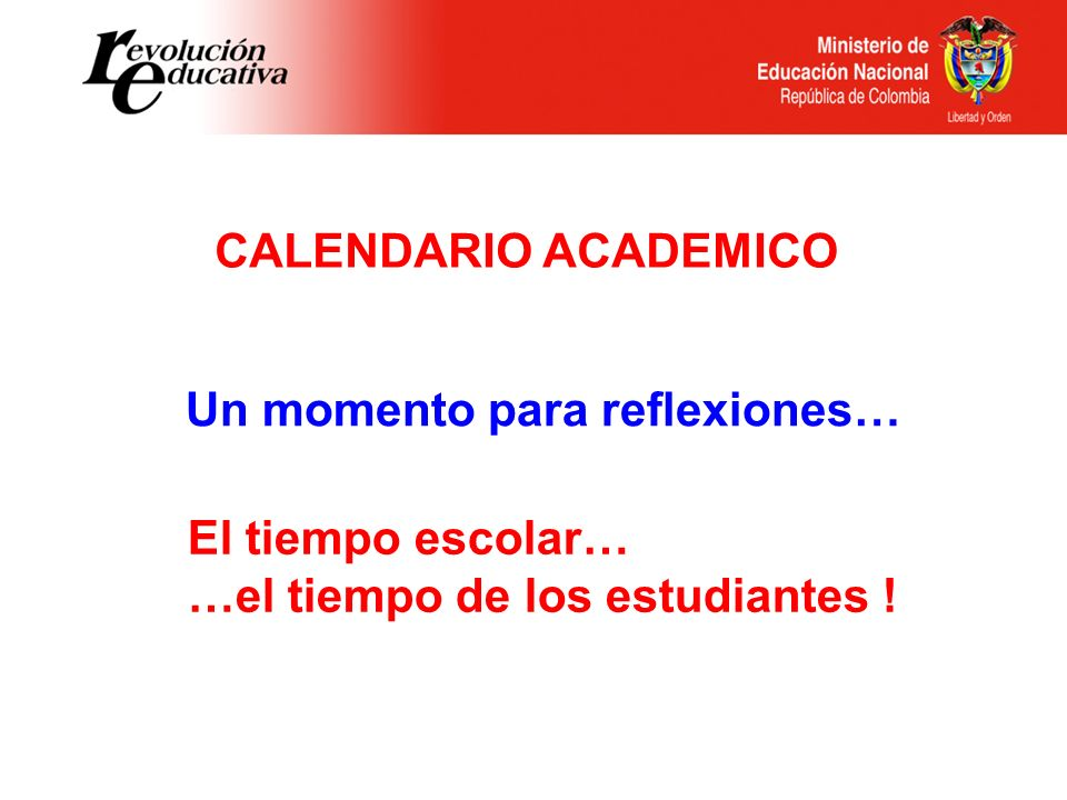 CALENDARIO ACADEMICO Un momento para reflexiones… El tiempo escolar… …el tiempo de los estudiantes !