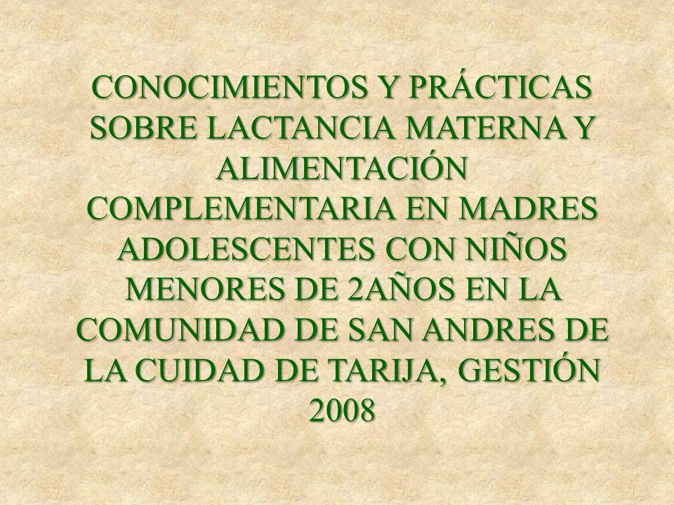 CONOCIMIENTOS Y PRÁCTICAS SOBRE LACTANCIA MATERNA Y ALIMENTACIÓN COMPLEMENTARIA EN MADRES ADOLESCENTES CON NIÑOS MENORES DE 2AÑOS EN LA COMUNIDAD DE SAN ANDRES DE LA CUIDAD DE TARIJA, GESTIÓN 2008