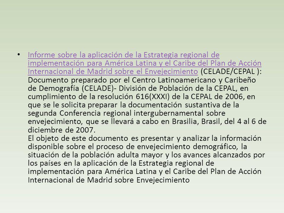 Informe sobre la aplicación de la Estrategia regional de implementación para América Latina y el Caribe del Plan de Acción Internacional de Madrid sobre el Envejecimiento (CELADE/CEPAL ): Documento preparado por el Centro Latinoamericano y Caribeño de Demografía (CELADE)- División de Población de la CEPAL, en cumplimiento de la resolución 616(XXXI) de la CEPAL de 2006, en que se le solicita preparar la documentación sustantiva de la segunda Conferencia regional intergubernamental sobre envejecimiento, que se llevará a cabo en Brasilia, Brasil, del 4 al 6 de diciembre de 2007.