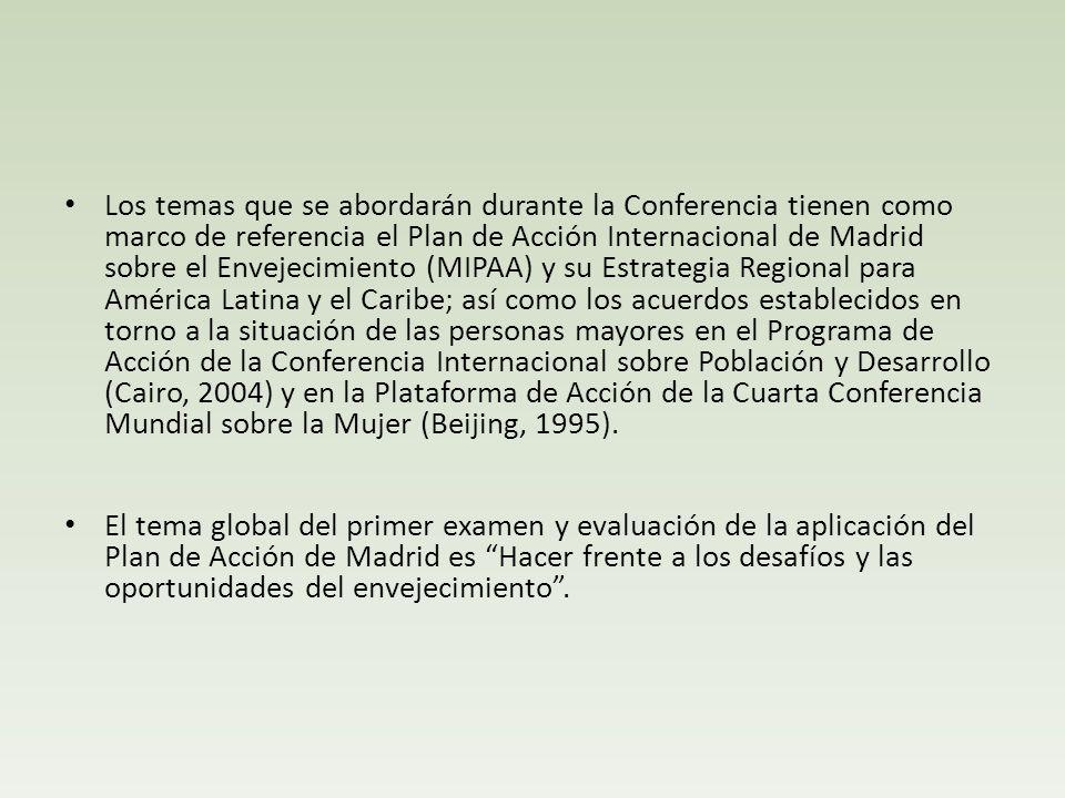 Los temas que se abordarán durante la Conferencia tienen como marco de referencia el Plan de Acción Internacional de Madrid sobre el Envejecimiento (MIPAA) y su Estrategia Regional para América Latina y el Caribe; así como los acuerdos establecidos en torno a la situación de las personas mayores en el Programa de Acción de la Conferencia Internacional sobre Población y Desarrollo (Cairo, 2004) y en la Plataforma de Acción de la Cuarta Conferencia Mundial sobre la Mujer (Beijing, 1995).