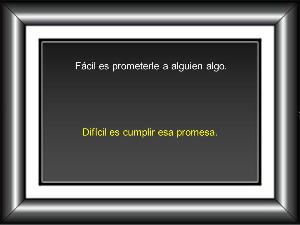 Fácil es prometerle a alguien algo.