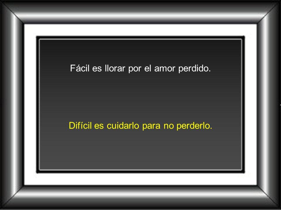 Fácil es llorar por el amor perdido.
