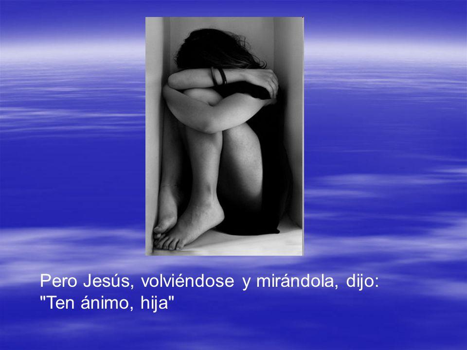 Pero Jesús, volviéndose y mirándola, dijo: Ten ánimo, hija