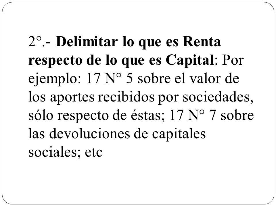 2°.- Delimitar lo que es Renta respecto de lo que es Capital: Por ejemplo: 17 N° 5 sobre el valor de los aportes recibidos por sociedades, sólo respecto de éstas; 17 N° 7 sobre las devoluciones de capitales sociales; etc