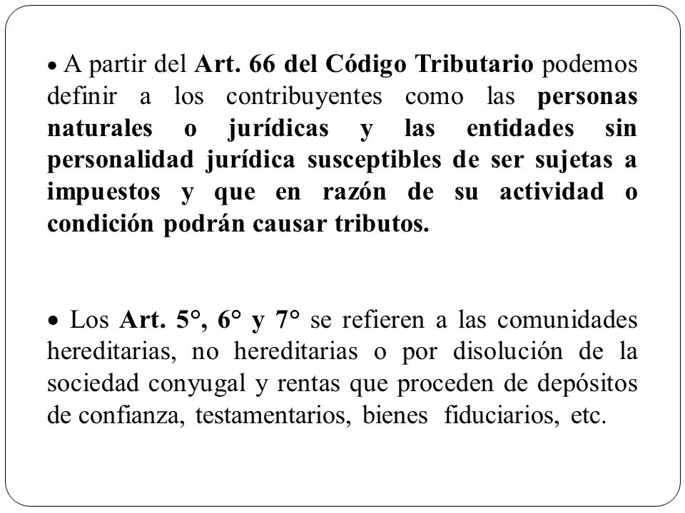 · A partir del Art. 66 del Código Tributario podemos definir a los contribuyentes como las personas naturales o jurídicas y las entidades sin personalidad jurídica susceptibles de ser sujetas a impuestos y que en razón de su actividad o condición podrán causar tributos.