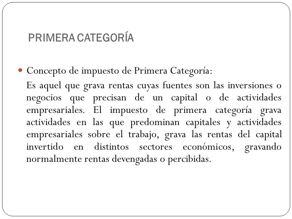 PRIMERA CATEGORÍA Concepto de impuesto de Primera Categoría: