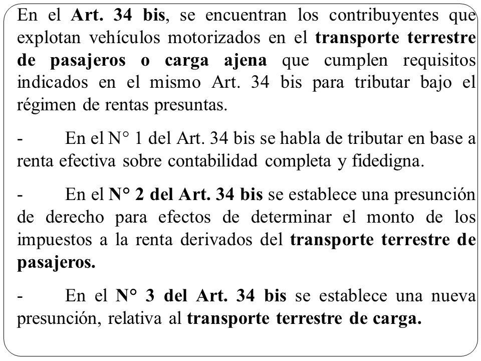 En el Art. 34 bis, se encuentran los contribuyentes que explotan vehículos motorizados en el transporte terrestre de pasajeros o carga ajena que cumplen requisitos indicados en el mismo Art. 34 bis para tributar bajo el régimen de rentas presuntas.