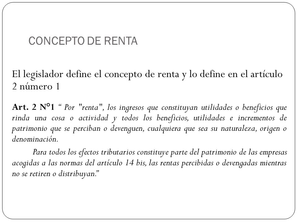 CONCEPTO DE RENTA El legislador define el concepto de renta y lo define en el artículo 2 número 1.
