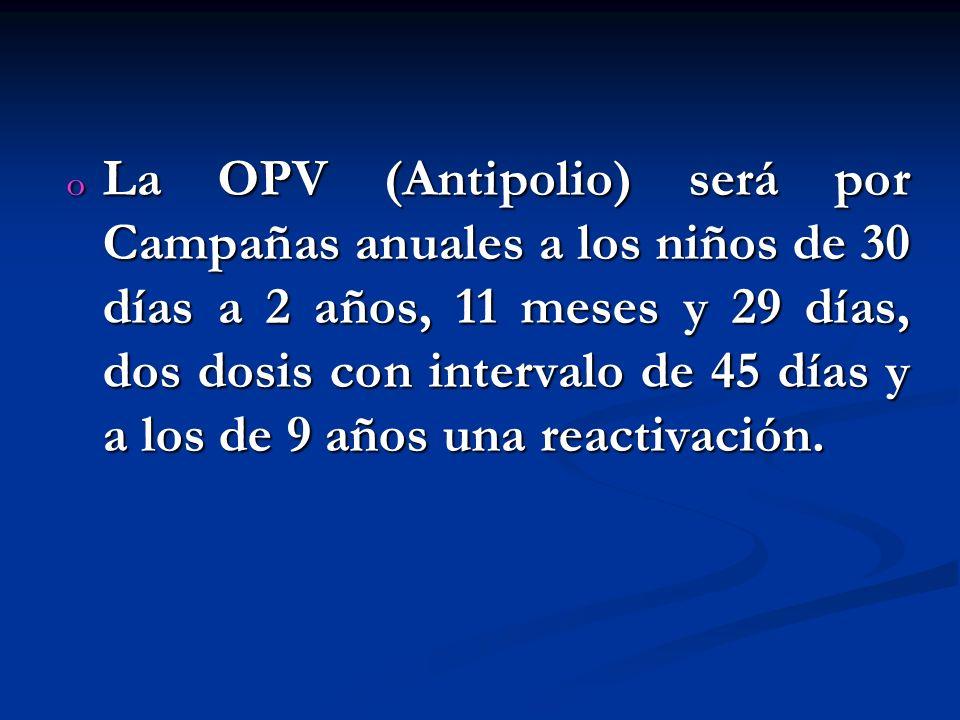 La OPV (Antipolio) será por Campañas anuales a los niños de 30 días a 2 años, 11 meses y 29 días, dos dosis con intervalo de 45 días y a los de 9 años una reactivación.