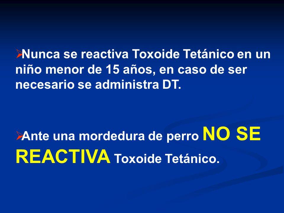 Nunca se reactiva Toxoide Tetánico en un niño menor de 15 años, en caso de ser necesario se administra DT.