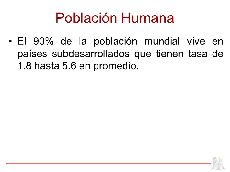 Población Humana El 90% de la población mundial vive en países subdesarrollados que tienen tasa de 1.8 hasta 5.6 en promedio.