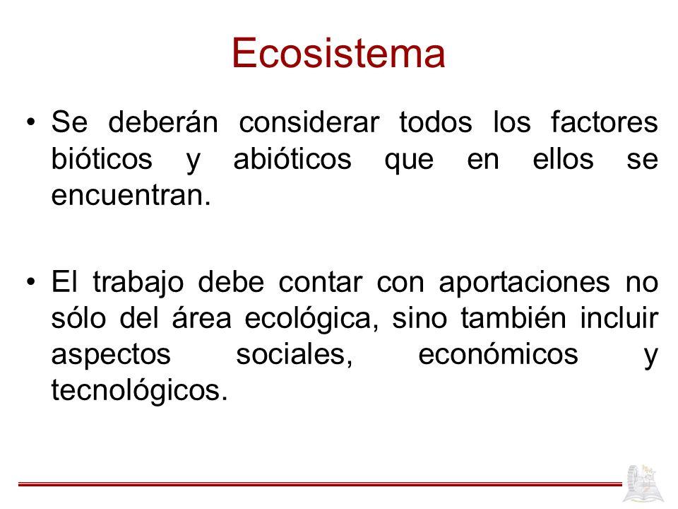 Ecosistema Se deberán considerar todos los factores bióticos y abióticos que en ellos se encuentran.