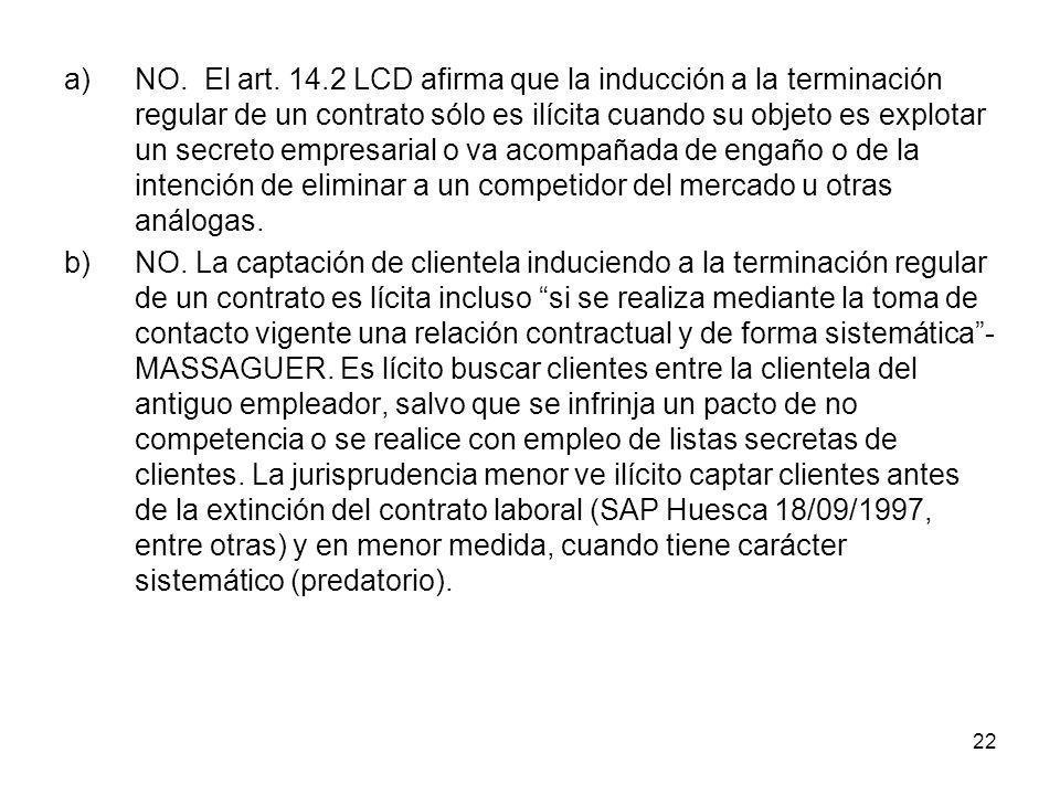 NO. El art. 14.2 LCD afirma que la inducción a la terminación regular de un contrato sólo es ilícita cuando su objeto es explotar un secreto empresarial o va acompañada de engaño o de la intención de eliminar a un competidor del mercado u otras análogas.