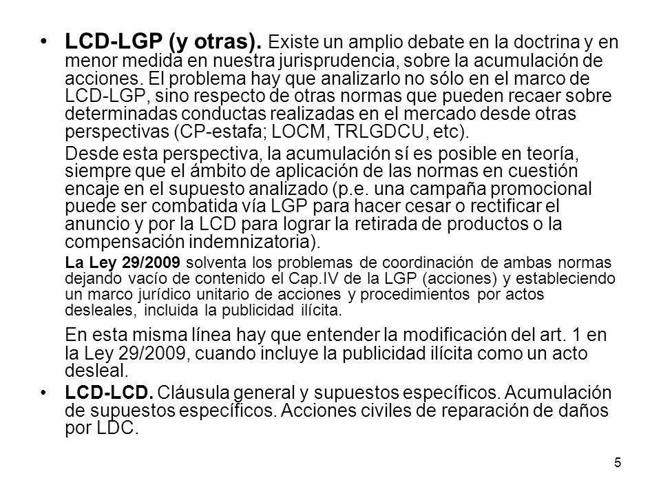 LCD-LGP (y otras). Existe un amplio debate en la doctrina y en menor medida en nuestra jurisprudencia, sobre la acumulación de acciones. El problema hay que analizarlo no sólo en el marco de LCD-LGP, sino respecto de otras normas que pueden recaer sobre determinadas conductas realizadas en el mercado desde otras perspectivas (CP-estafa; LOCM, TRLGDCU, etc).