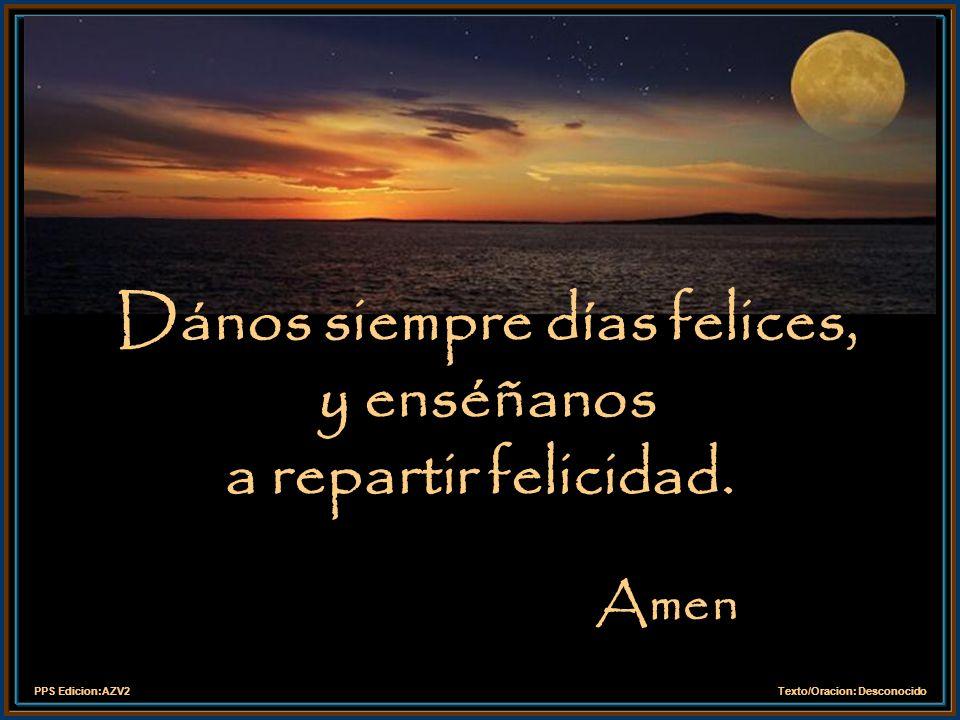 Dános siempre días felices, y enséñanos a repartir felicidad.
